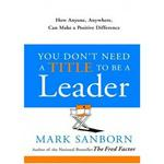 You Don't Need A Title To Be A Leader: How Anyone Anywhere Can Make A Positive Difference by Mark Sanborn